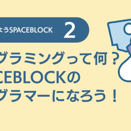 プログラミングって何? SPACEBLOCKのプログラマーになろう!
